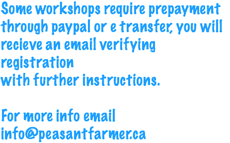 Some workshops require prepayment through paypal or e transfer, you will recieve an email verifying registration with further instructions. For more info email info@peasantfarmer.ca